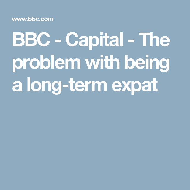BBC - Capital - The problem with being a long-term expat