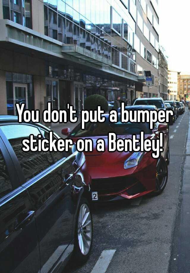 You dont put a bumper sticker on a bentley