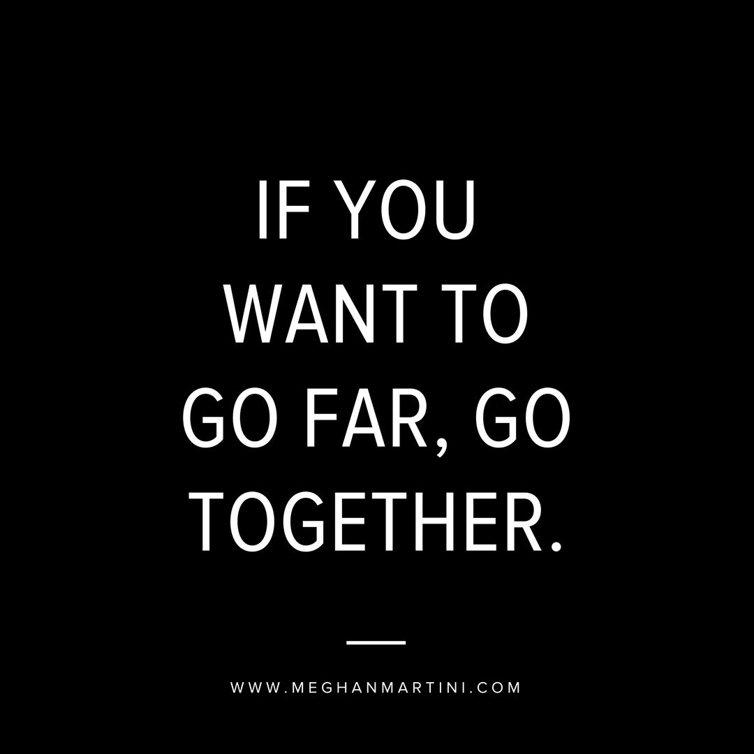IF YOU WANT TO GO FAR, GO TOGETHER.
