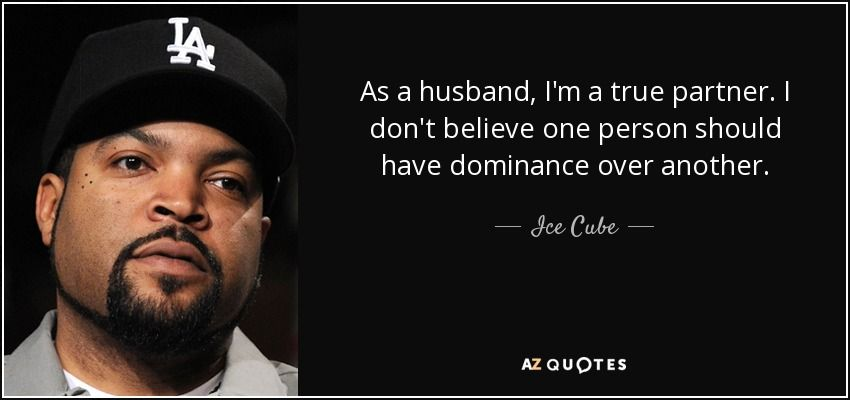 As A Husband I M A True Partner I Don T Believe One Person Should Have Dominance Over Another Ice Cube Cop Quotes Picture Quotes Quotes