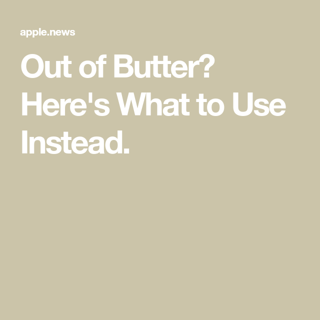Out of Butter? Here's What to Use Instead. — Kitchn