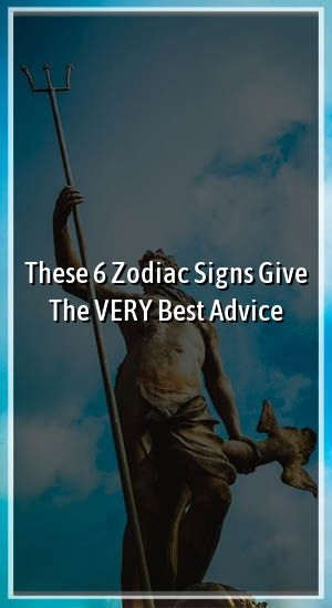 These 6 Zodiac Signs Give The VERY Best Advice These 6 Zodiac Signs Give The VERY Best Advice