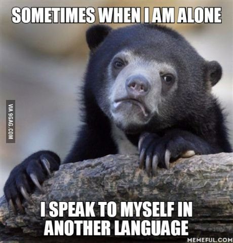 Sometimes when I am alone. I speak to myself in another language