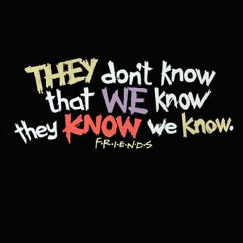They Dont Know That We Know They Know We Know Friends Friends Tv