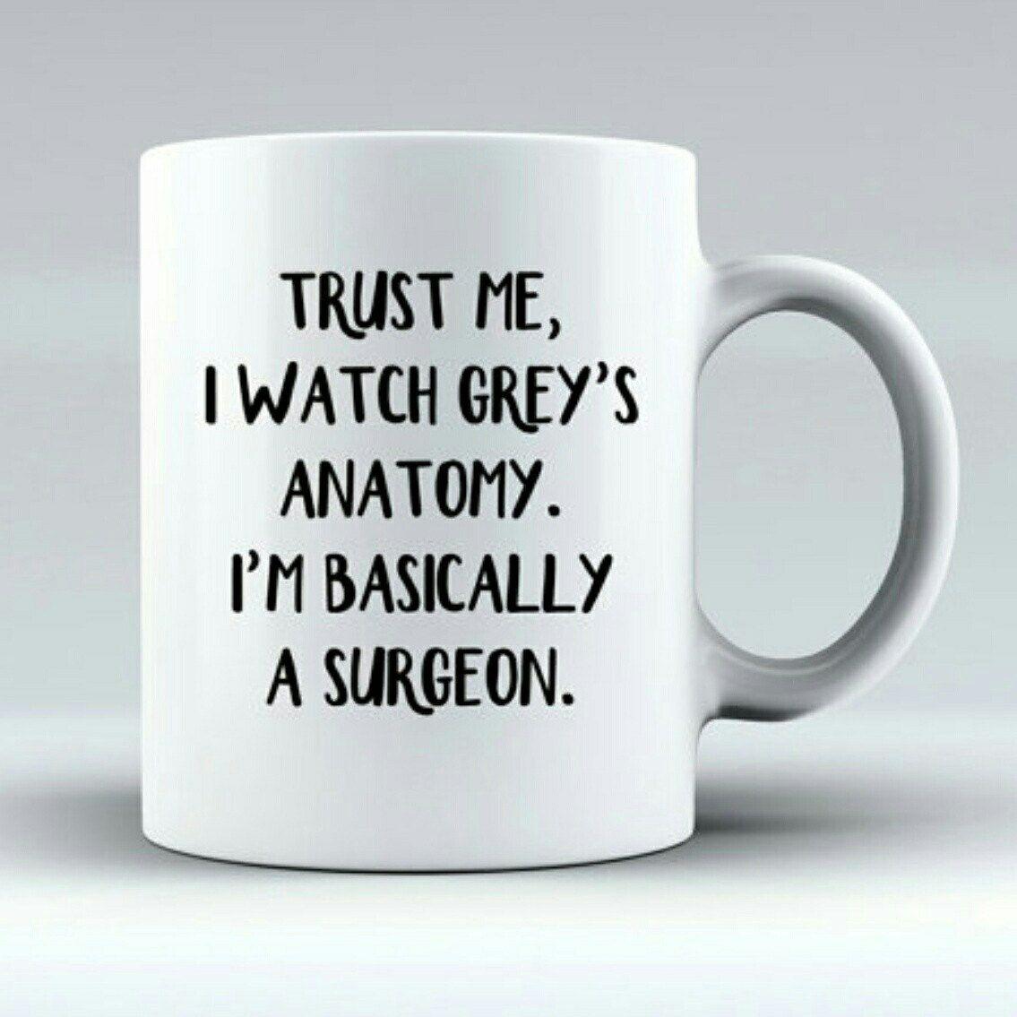 Trust Me, I Watch Grey\'s Anatomy, I\'m Basically A Surgeon Mug | Cute ...