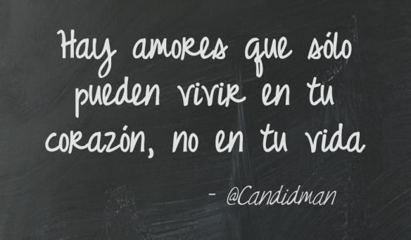 Hay amores que sólo pueden vivir en tu corazón, no en tu vida   @Candidman