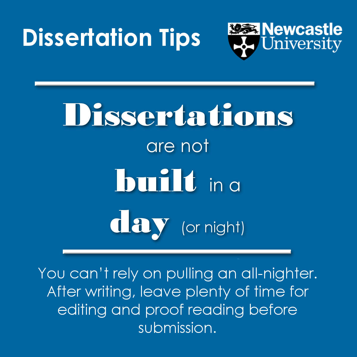 Dissertations are not built in a day You can't rely on pulling an all-nighter. After writing, leave plenty of time for editing and proof reading before submission.
