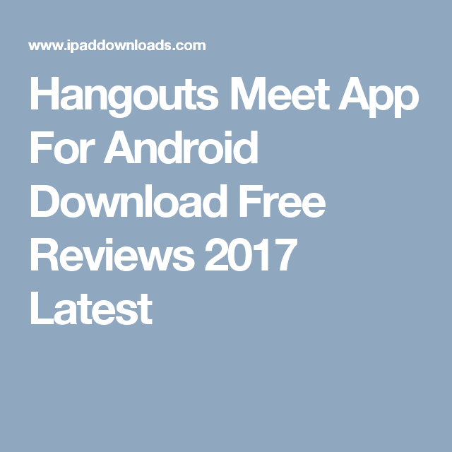 Hangouts Meet App For Android Download Free Reviews 2017