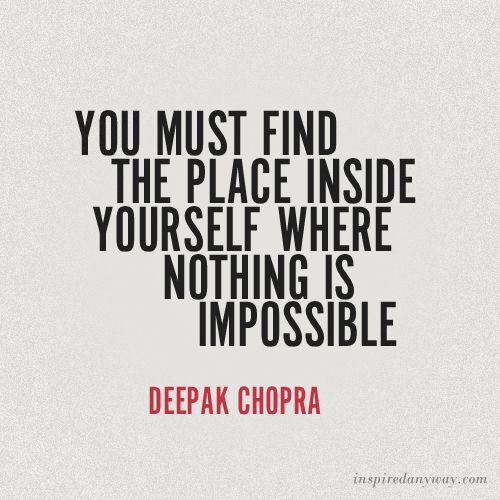 """""""You must find the place inside yourself where nothing is impossible."""" - Deepak Chopra."""