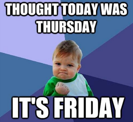 Thought Today Was Thursday Nope It S Friday Friday Quotes Funny Funny Friday Memes Friday Humor