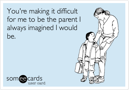 Oh to be the parent we all were before we were actually parents lol.