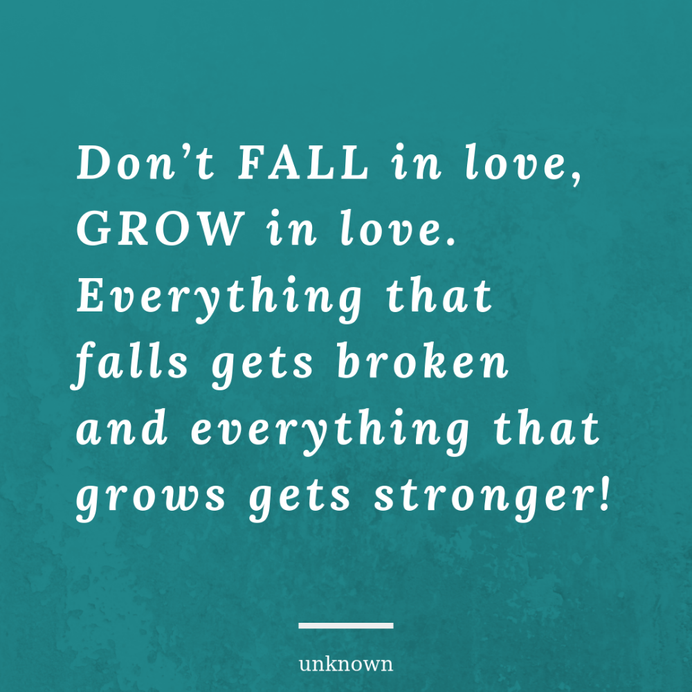 Don T Fall In Love Grow In Love Everything That Falls Gets Broken And Everything That Grows Gets Stronger Wisdom Quotes True Quotes Inspirational Quotes
