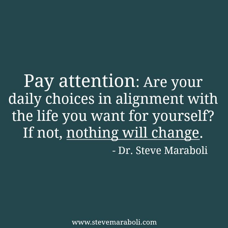 Pay attention: Are your daily choices in alignment with the life you want for yourself? If not, nothing will change. - Steve Maraboli
