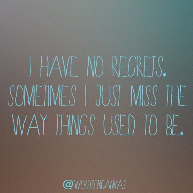 I Have No Regrets Sometimes I Just Miss The Way Things Used To Be