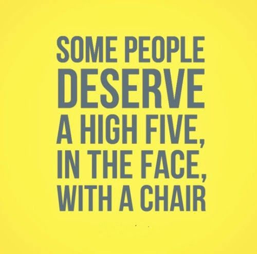 Some People Deserve A High Five In The Face With A Chair Funny Quotes Some People Quotes Cool Words Funny Quotes