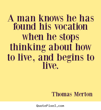 Thomas Merton Picture Quote A Man Knows He Has Found His Vocation When He Motivational Qu Thomas Merton Quotes Identity Quotes Famous Motivational Quotes