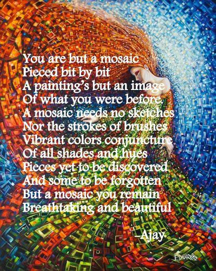 You are but a mosaic Pieced bit by bit A painting's but an image Of what you were before. A mosaic needs no sketches Nor the strokes of brushes Vibrant colors conjuncture Of all shades and hues Pieces yet to be discovered  And some to be forgotten But a mosaic you remain Breathtaking and beautiful