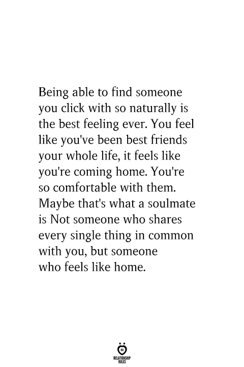 Being able to find someone you click with so naturally is the best feeling ever. You feel like you've been best friends your whole life, it feels like you're coming home. You're so comfortable with them. Maybe that's what a soulmate is Not someone who shares every single thing in common with you, but someone who feels like home.