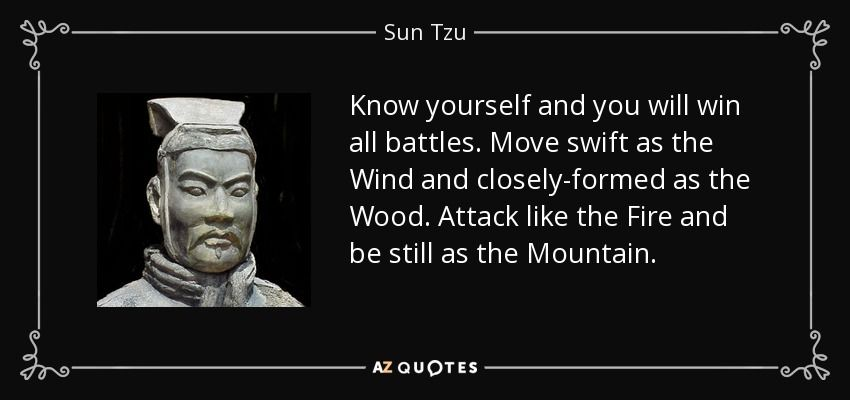 Know yourself and you will win all battles. Move swift as the Wind and  closely-formed as the Wood. Attack like the Fire and be still as the  Mountain. - Sun Tzu