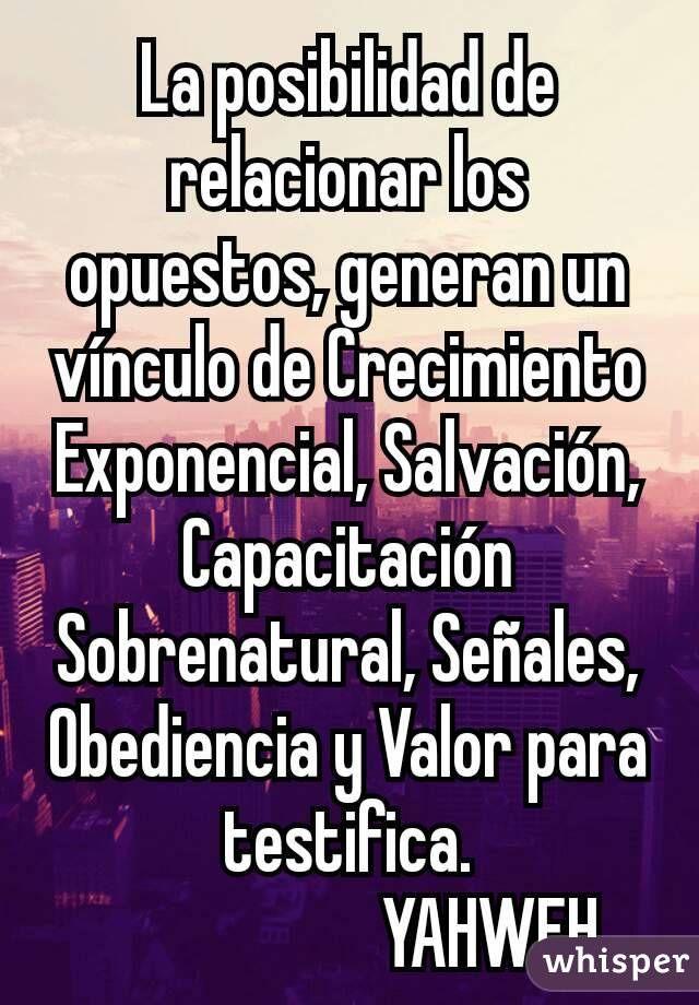 La posibilidad de relacionar los opuestos, generan un vínculo de Crecimiento Exponencial, Salvación, Capacitación Sobrenatural, Señales, Obediencia y Valor para testifica.                      YAHWEH