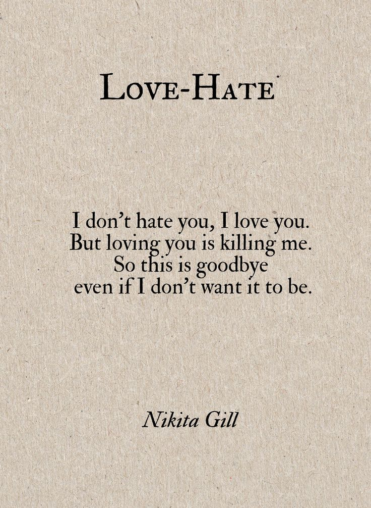 """""""I don't hate you, I love you. But loving you is killing me. So this is goodbye even if I don't want it to be."""""""