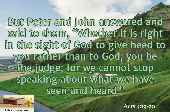 """But Peter and John answered and said to them, """"Whether it is right in the sight of God to give heed to you rather than to God, you be the judge; for we cannot stop speaking about what we have seen and heard."""" / Acts 4:19-20"""