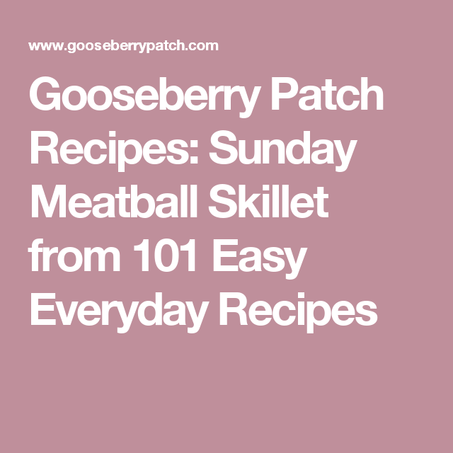 Gooseberry Patch Recipes: Sunday Meatball Skillet from 101 Easy Everyday Recipes