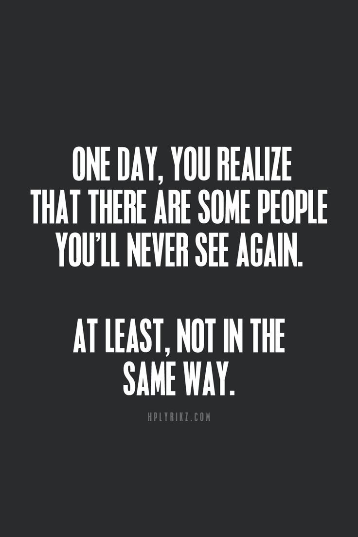 One day, you realize that there are some people you'll never see