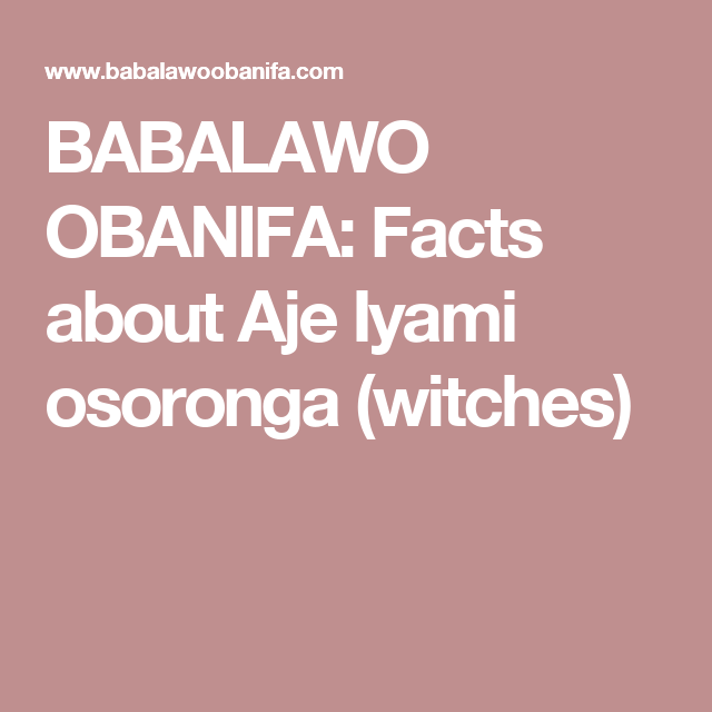 BABALAWO OBANIFA: Facts about Aje Iyami osoronga (witches) | Magic