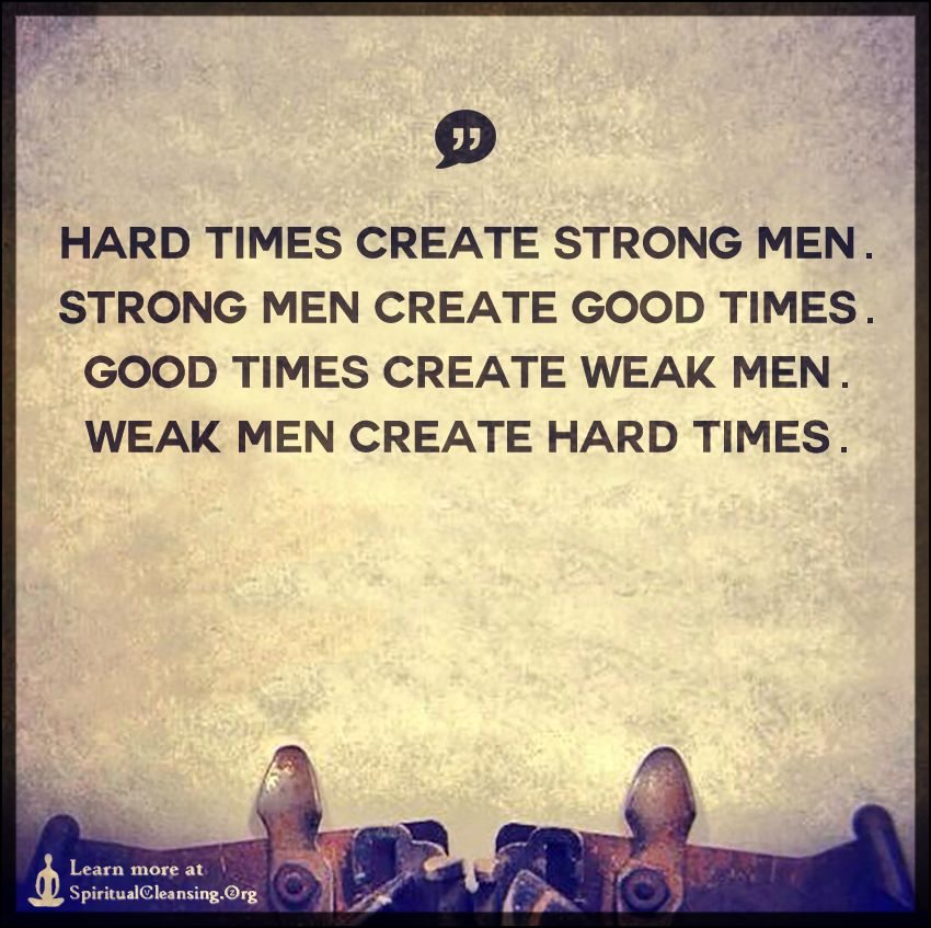 20 Powerfully Inspiring Quotes For Tough Times: Hard Times Create Strong Men. Strong Men Create Good Times