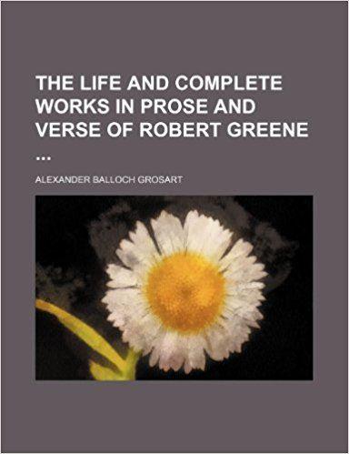 The life and complete works in prose and verse of Robert Greene ... / Robert Greene and Alexander Balloch Grosart.-- Menphis : General Books, 2012 en http://absysnetweb.bbtk.ull.es/cgi-bin/abnetopac01?TITN=545617