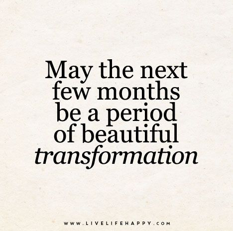 May the next few months be a period of beautiful transformation.