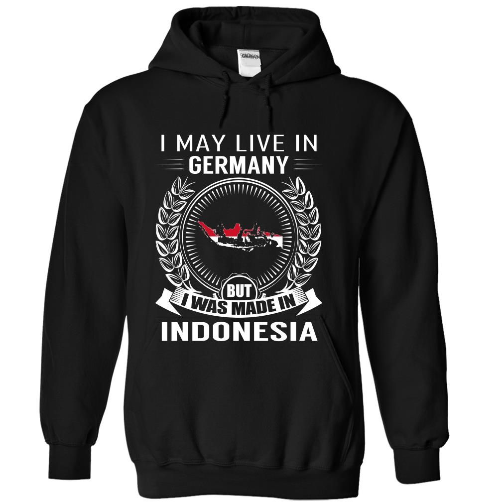 I May Live in Germany But I Was Made in Indonesia (New) - T-Shirt, Hoodie, Sweatshirt