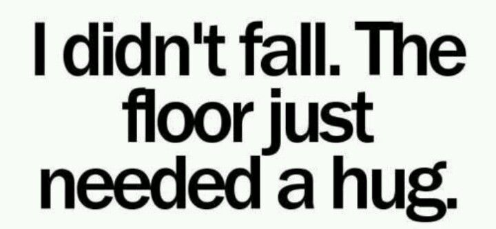 Clumsy....see how caring I am and I don't want the floor/ground to feel alone