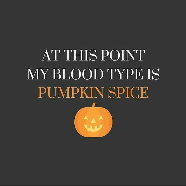 At this point my blood type is pumpkin spice! Happy fall