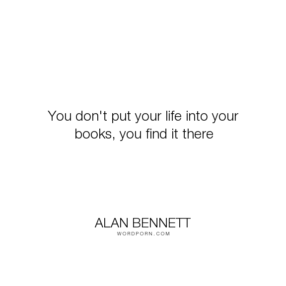 """Alan Bennett - """"You don't put your life into your books, you find it there"""". life, books"""