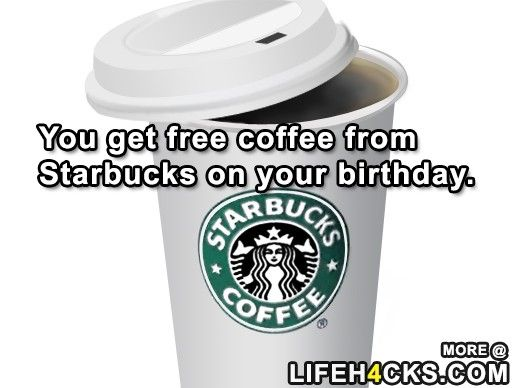You get free coffee from Starbucks on your birthday Birthday