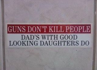 Guns don't kill people    i already feel bad for my daughter