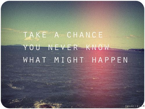 You Should Always Take The Chance Maybe Its A Lot Better Than You
