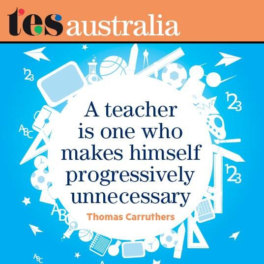 A teacher is one who makes himself progressively unnecessary ...