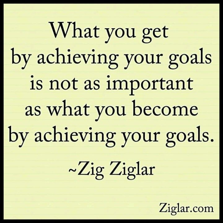 What you get by achieving your goals is not as important as what you become by achieving your goals ~ Zig Ziglar