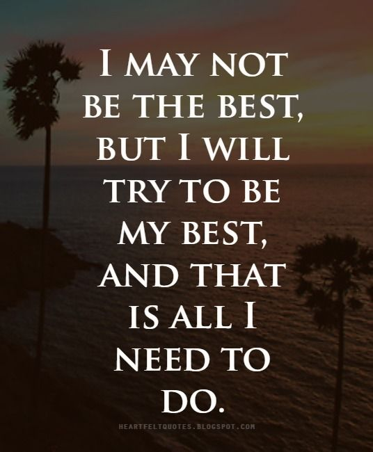 I May Not Be The Best But I Will Try To Be My Best And That Is All I Need To Do I Am Awesome Heartfelt Quotes Best
