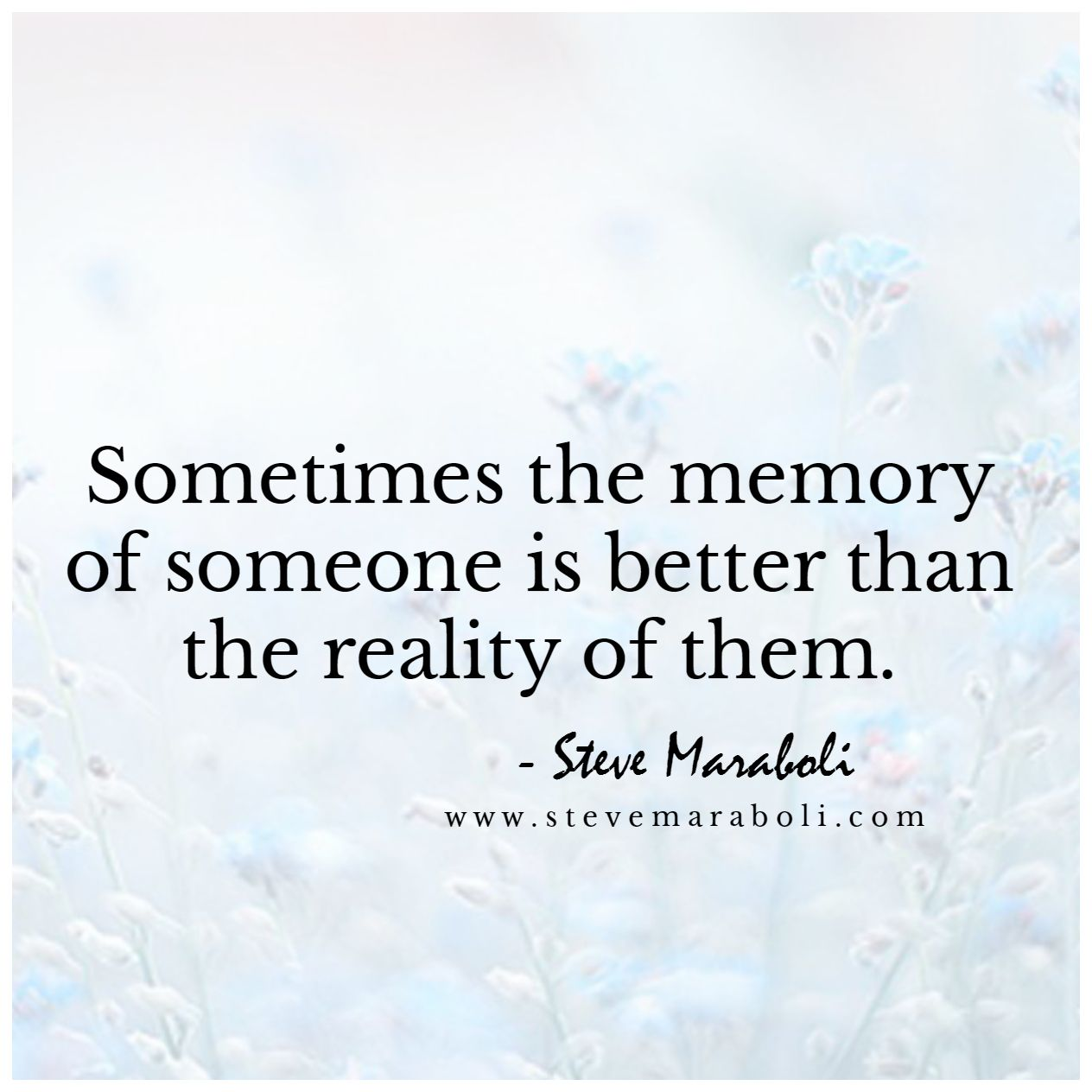 Sometimes The Memory Of Someone Is Better Than The Reality Of Them Steve Maraboli Past Quotes Broken Family Quotes Old Love Quotes