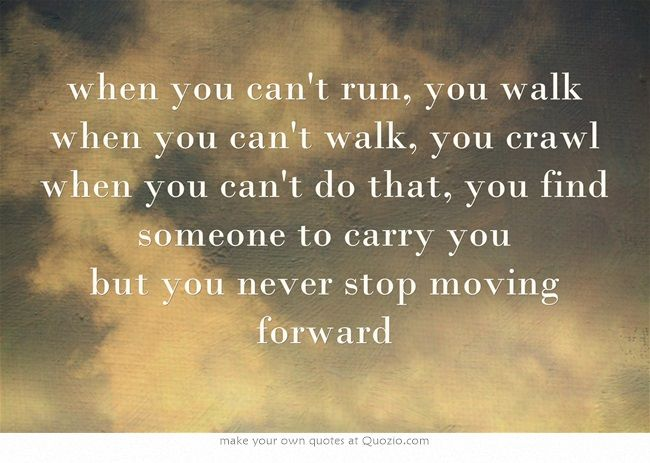 when you can't run, you walk when you can't walk, you crawl when you can't do that, you find someone to carry you but you never stop moving forward