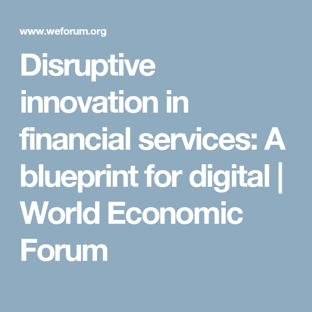 Disruptive innovation in financial services a blueprint for digital disruptive innovation in financial services a blueprint for digital world economic forum malvernweather Images