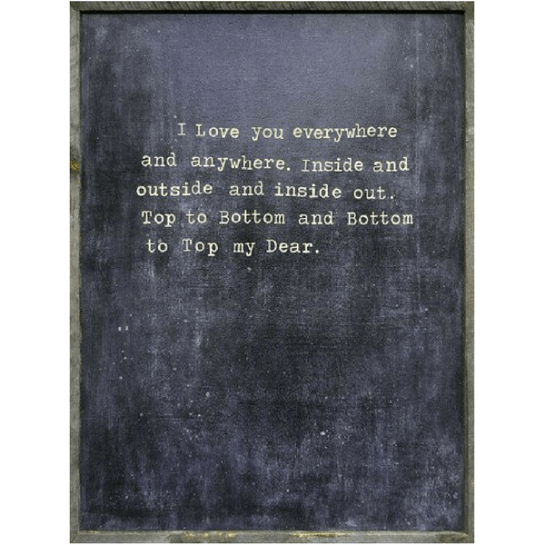 """""""I love you everywhere and anywhere. Inside and outside and inside out. Top to bottom and bottom to top my dear."""" Comes in a reclaimed wood frame. 25 x 36"""