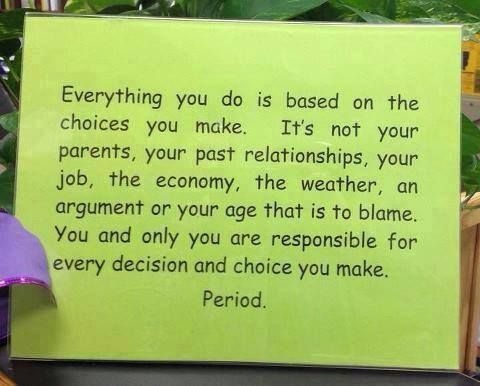 Everything you do is based on the choices you make. It's not your parents, your past relationships, your job, the economy, the weather, an argument or your age that is to blame. You and only you are responsible for every decision and choice you make. PERIOD!