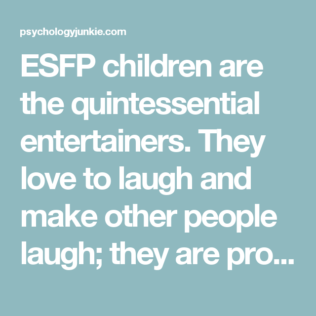 ESFP children are the quintessential entertainers. They love to laugh and make other people laugh; they are probably the most extroverted of all the types, craving human connection constantly. They are down-to-earth, energetic children full of fun and enthusiasm. They live for the moment and are joyful optimists. The unique childhood struggles of the ESFP: ESFPs, like all SPs, live on impulse. Because of this they hate to have to wait around or sit still for very long. They have an abundance…