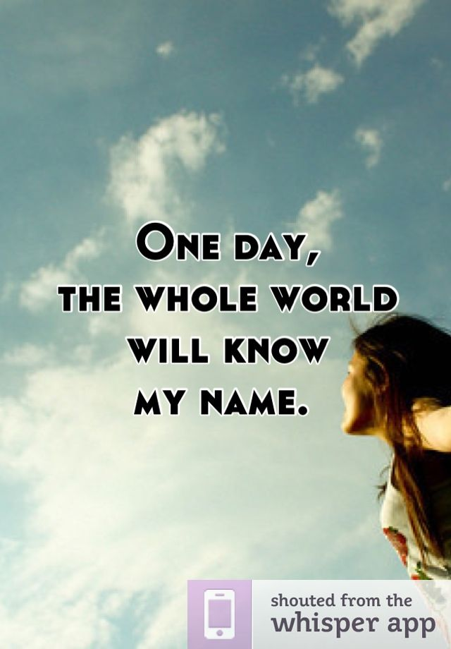 One Day The Whole World Will Know My Name With Images