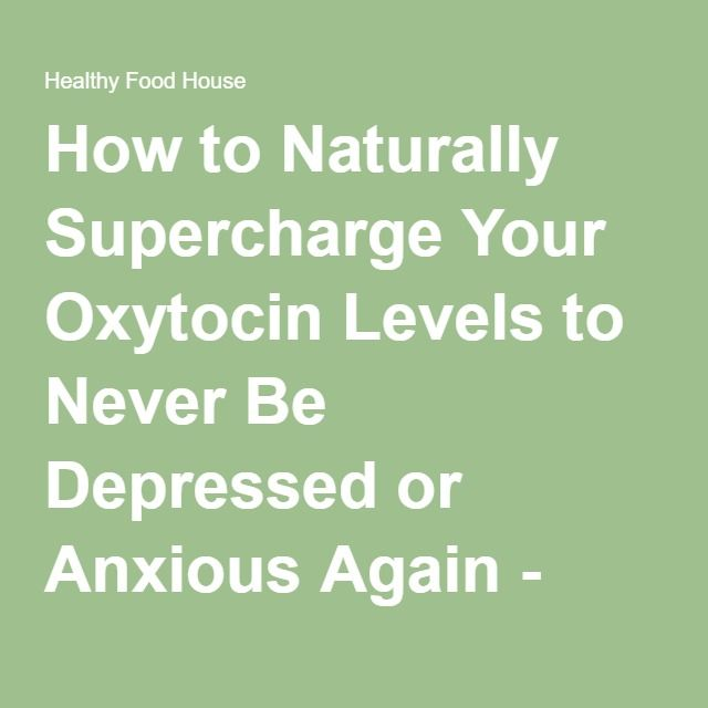 How to Naturally Supercharge Your Oxytocin Levels to Never Be Depressed or Anxious Again - Healthy Food House